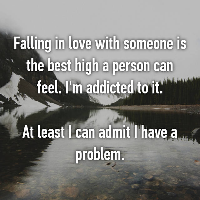 Falling in love with someone is the best high a person can feel. I'm addicted to it.  At least I can admit I have a problem.