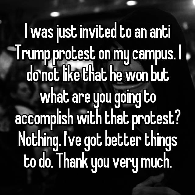 I was just invited to an anti Trump protest on my campus. I do not like that he won but what are you going to accomplish with that protest? Nothing. I've got better things to do. Thank you very much.