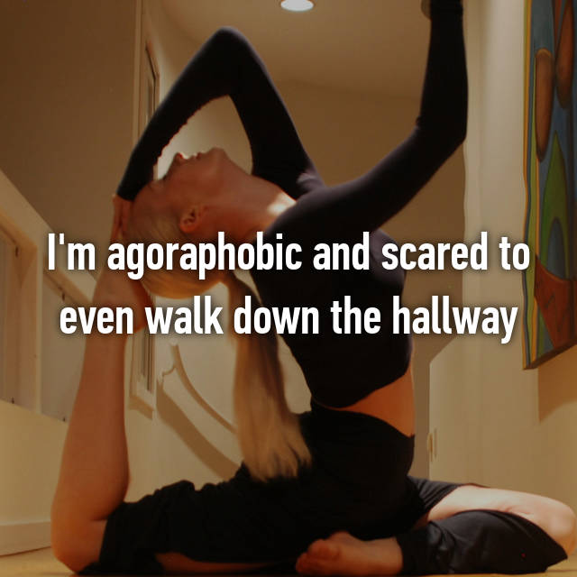 I'm agoraphobic and scared to even walk down the hallway