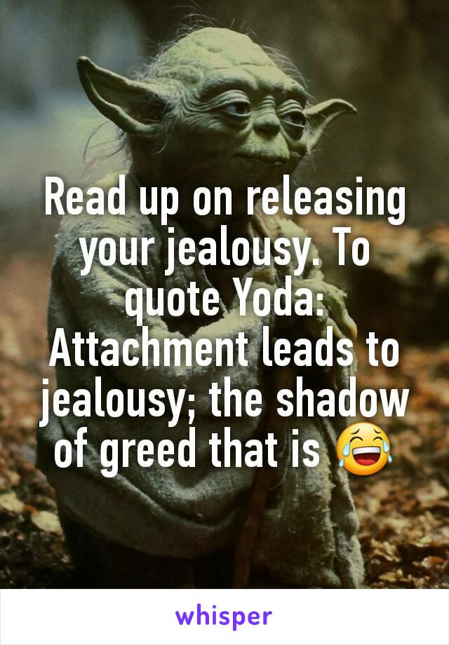 Read Up On Releasing Your Jealousy To Quote Yoda Attachment Leads