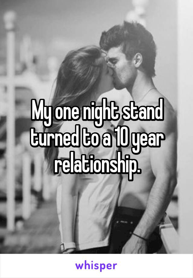 My one night stand turned to a 10 year relationship.