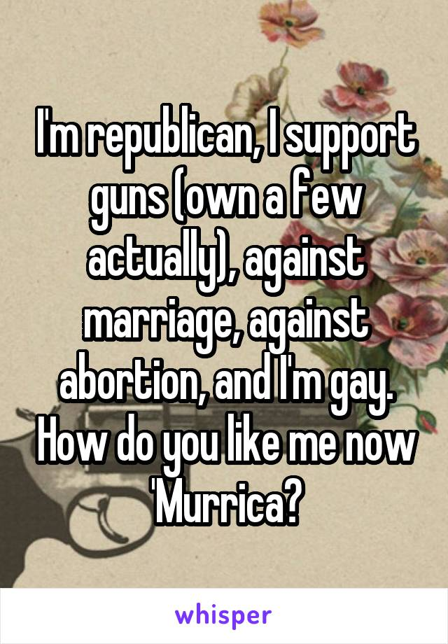 I'm republican, I support guns (own a few actually), against marriage, against abortion, and I'm gay. How do you like me now 'Murrica?