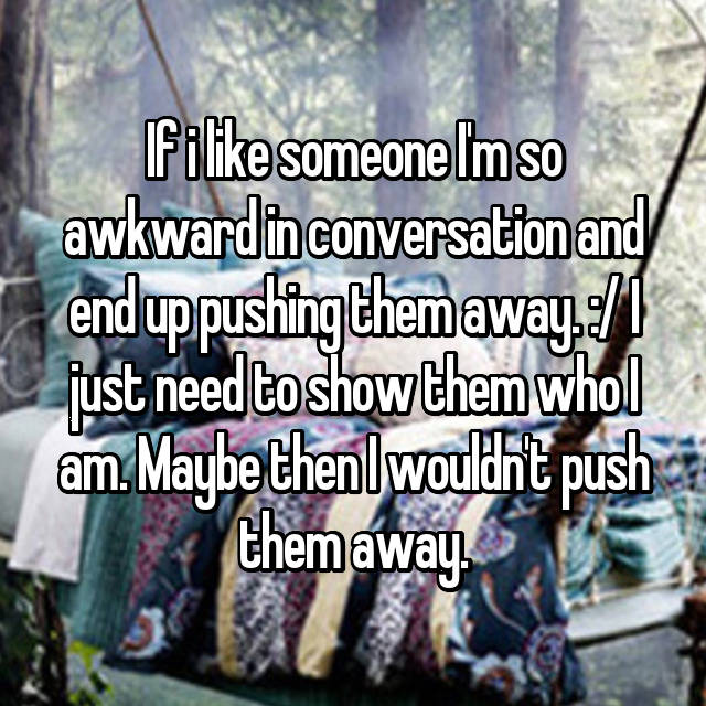 If i like someone I'm so awkward in conversation and end up pushing them away. :/ I just need to show them who I am. Maybe then I wouldn't push them away.