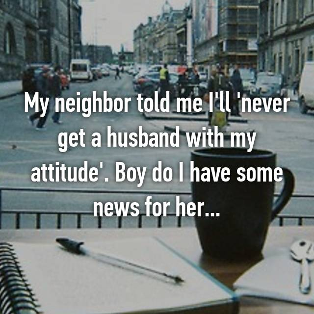 My neighbor told me I'll 'never get a husband with my attitude'. Boy do I have some news for her...