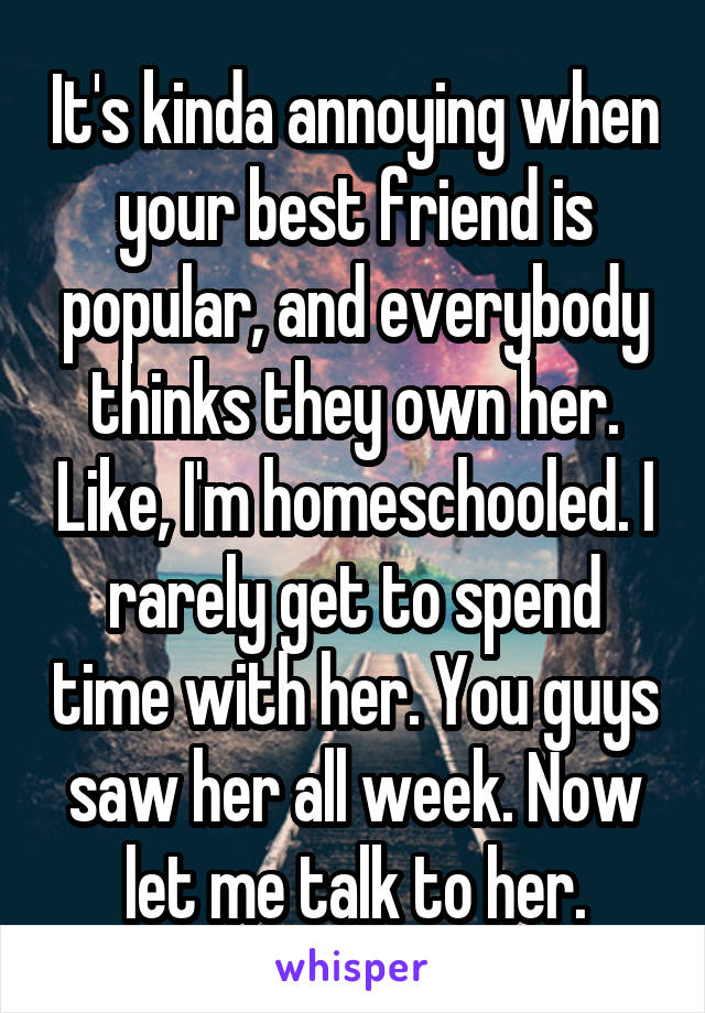 It's kinda annoying when your best friend is popular, and everybody thinks they own her. Like, I'm homeschooled. I rarely get to spend time with her. You guys saw her all week. Now let me talk to her.