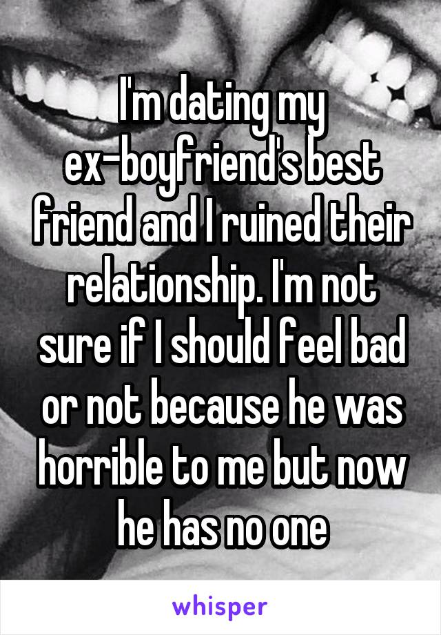 I'm dating my ex-boyfriend's best friend and I ruined their relationship. I'm not sure if I should feel bad or not because he was horrible to me but now he has no one