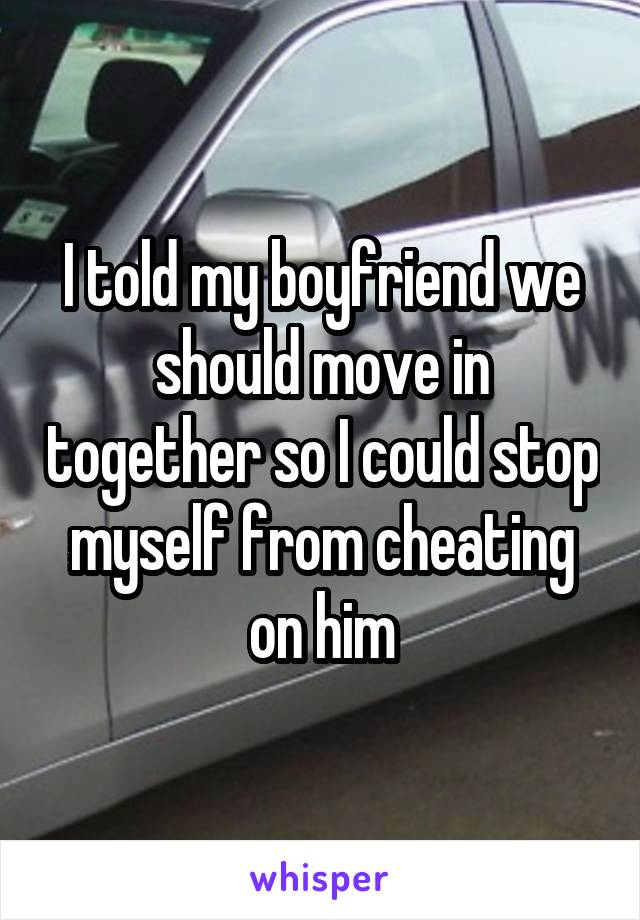 I told my boyfriend we should move in together so I could stop myself from cheating on him