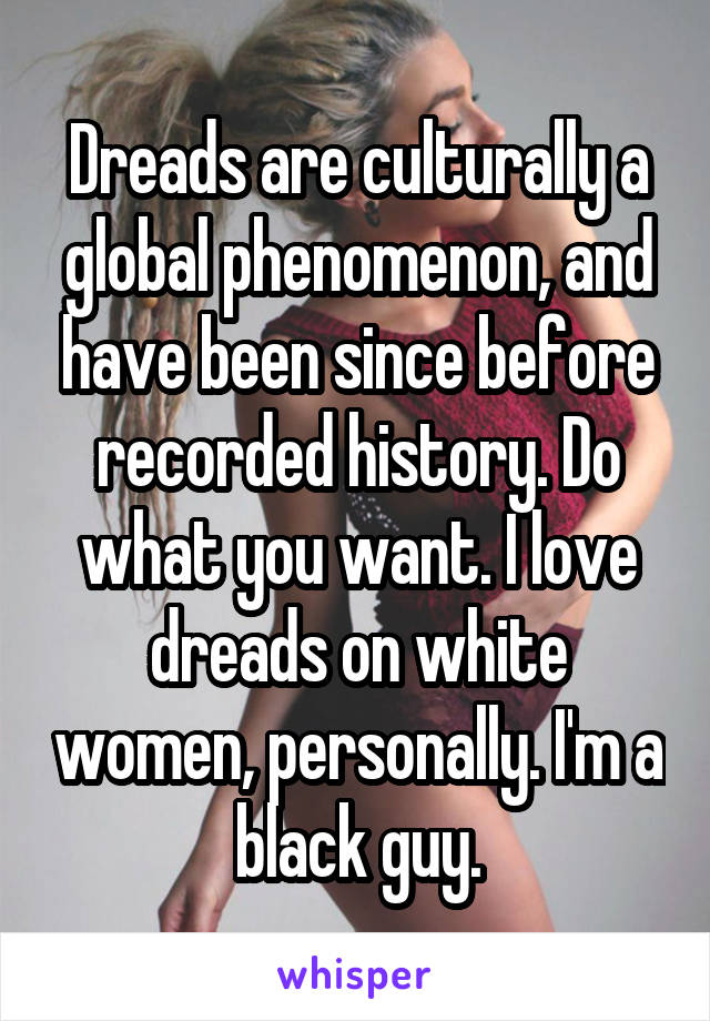 Dreads are culturally a global phenomenon, and have been since before recorded history. Do what you want. I love dreads on white women, personally. I'm a black guy.