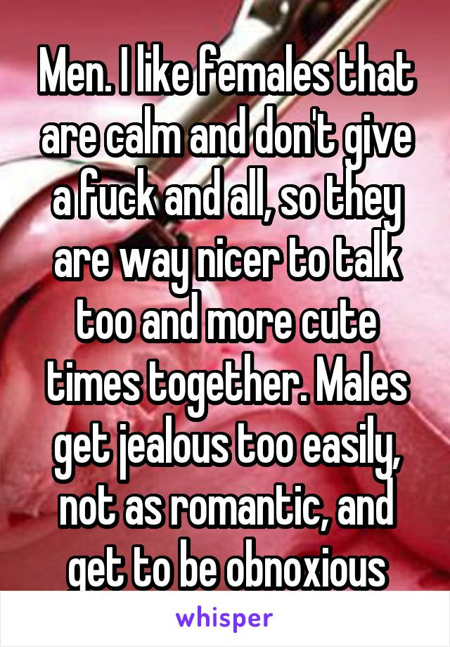 Men. I like females that are calm and don't give a fuck and all, so they are way nicer to talk too and more cute times together. Males get jealous too easily, not as romantic, and get to be obnoxious