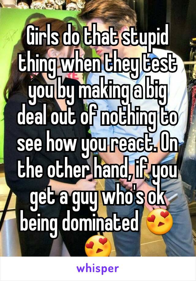 Girls do that stupid thing when they test you by making a big deal out of nothing to see how you react. On the other hand, if you get a guy who's ok being dominated 😍😍