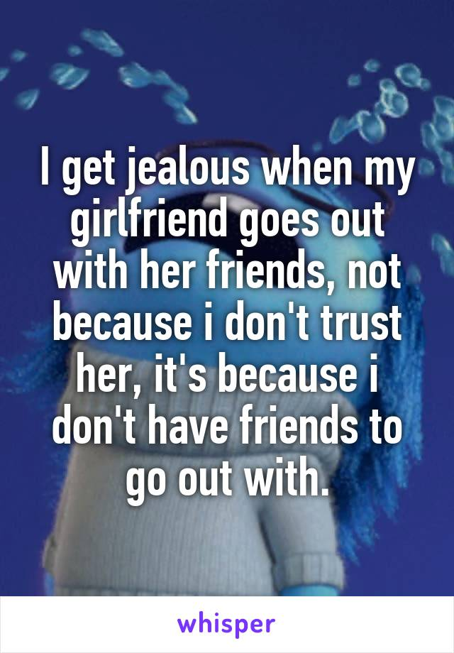 I get jealous when my girlfriend goes out with her friends, not because i don't trust her, it's because i don't have friends to go out with.