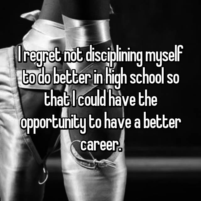 I regret not disciplining myself to do better in high school so that I could have the opportunity to have a better career.
