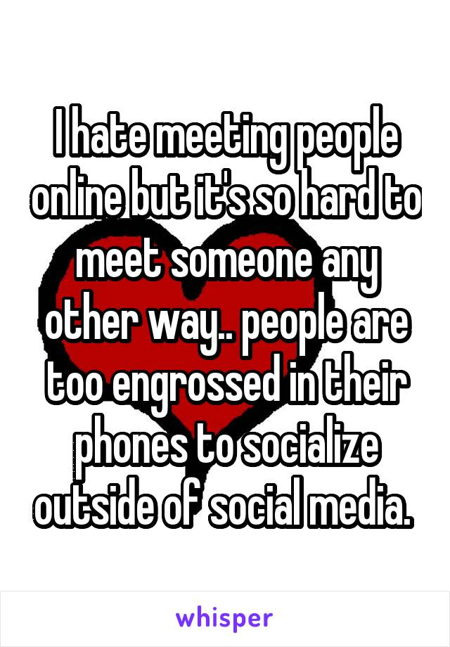 I hate meeting people online but it's so hard to meet someone any other way.. people are too engrossed in their phones to socialize outside of social media.