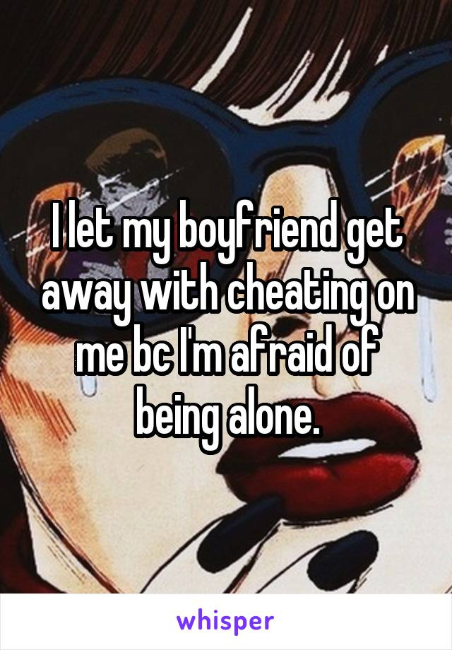 I let my boyfriend get away with cheating on me bc I'm afraid of being alone.