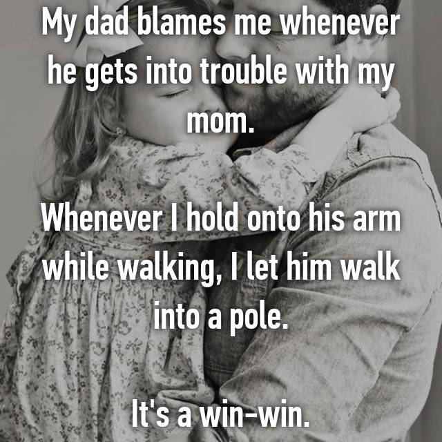My dad blames me whenever he gets into trouble with my mom.  Whenever I hold onto his arm while walking, I let him walk into a pole.  It's a win-win.