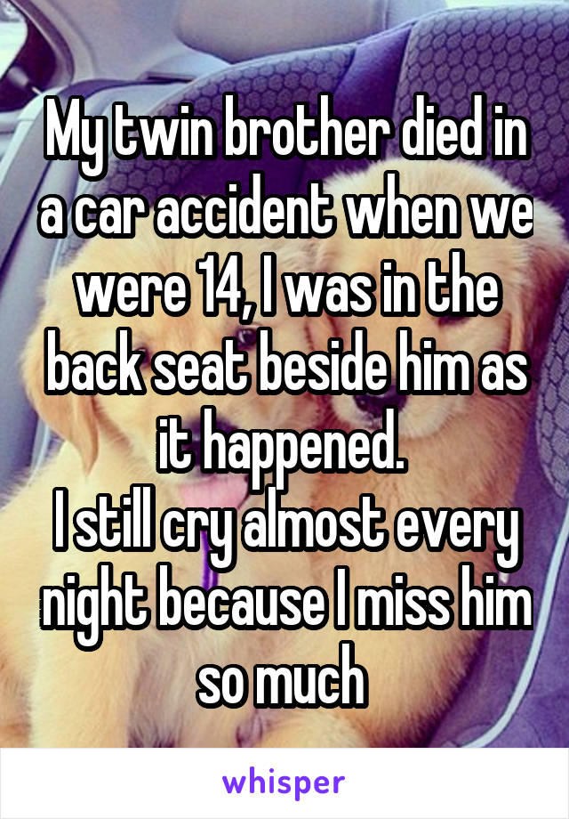 My twin brother died in a car accident when we were 14, I was in the back seat beside him as it happened.  I still cry almost every night because I miss him so much