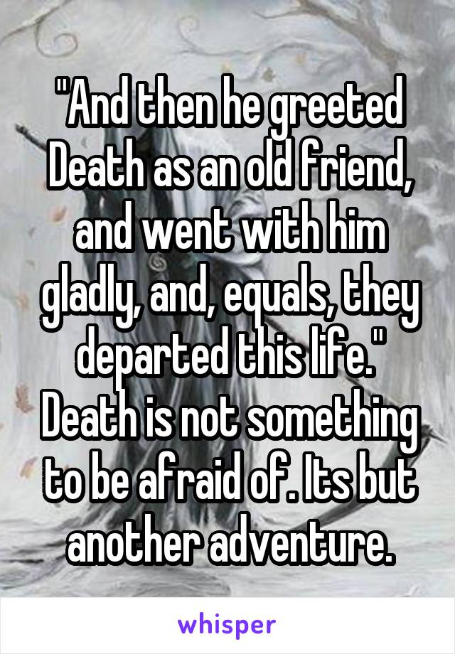 And then he greeted death as an old friend and went with him gladly and then he greeted death as an old friend and went with him gladly and equals m4hsunfo