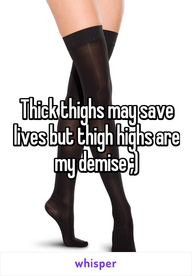 Thick Thighs May Save Lives But Thigh Highs Are My Demise Copy facebookpinteresttwitteremail {{ shortrepliescount }}. whisper
