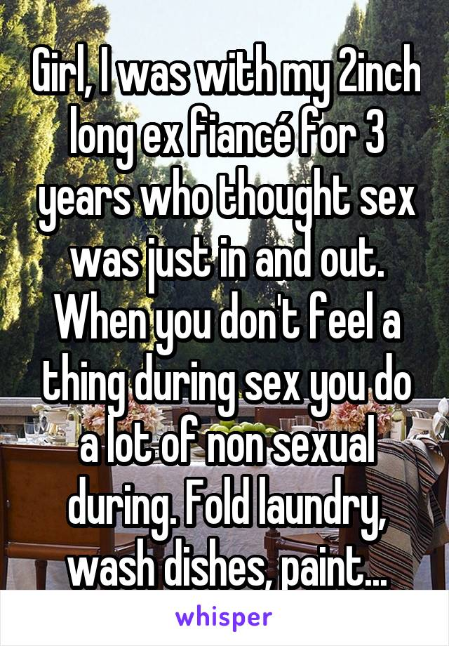 Girl, I was with my 2inch long ex fiancé for 3 years who thought sex was just in and out. When you don't feel a thing during sex you do a lot of non sexual during. Fold laundry, wash dishes, paint...