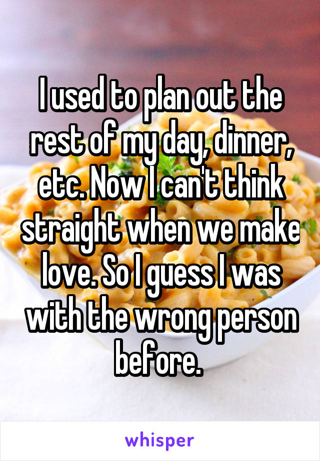I used to plan out the rest of my day, dinner, etc. Now I can't think straight when we make love. So I guess I was with the wrong person before.