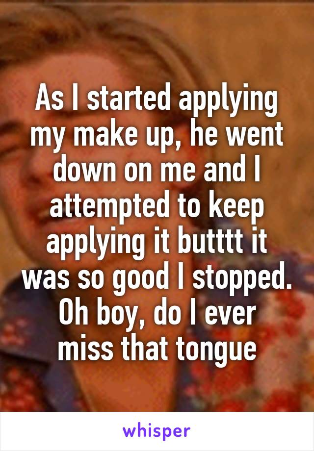 As I started applying my make up, he went down on me and I attempted to keep applying it butttt it was so good I stopped. Oh boy, do I ever miss that tongue
