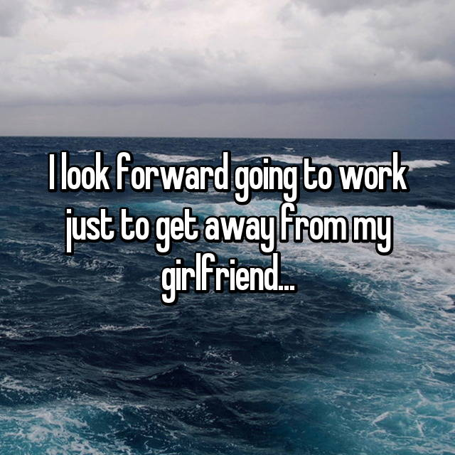 I look forward going to work just to get away from my girlfriend...