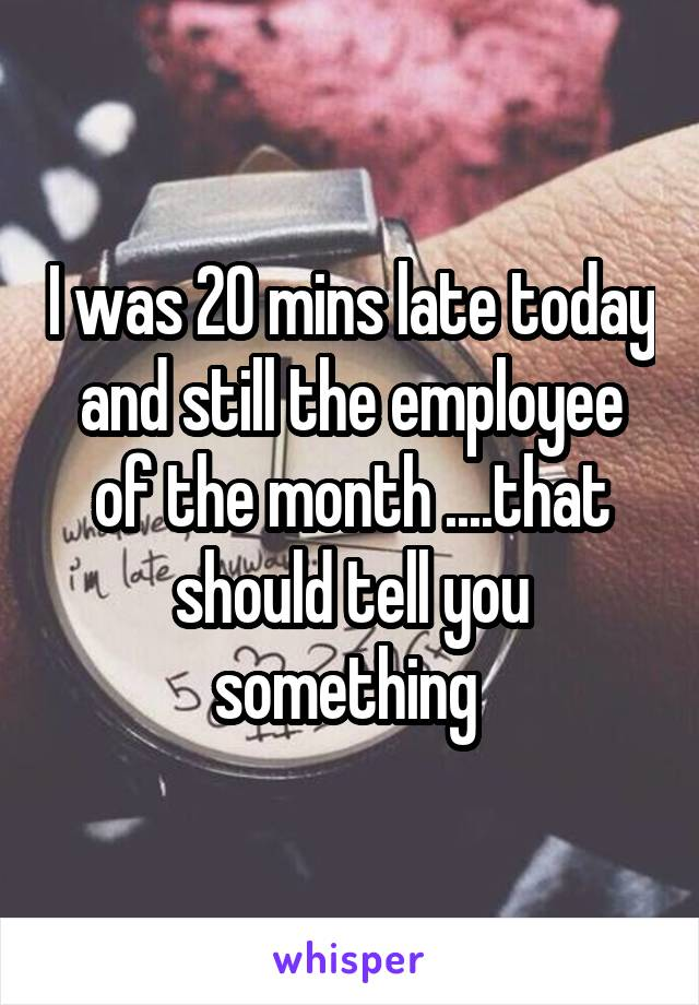 I was 20 mins late today and still the employee of the month ....that should tell you something