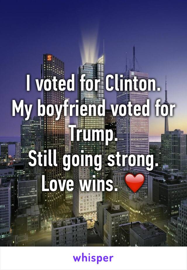 I voted for Clinton.  My boyfriend voted for Trump. Still going strong. Love wins. ❤️