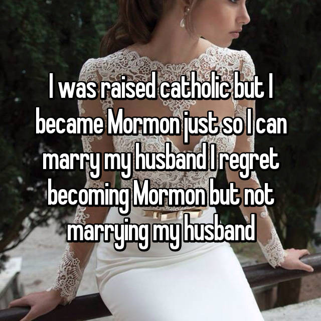 I was raised catholic but I became Mormon just so I can marry my husband I regret becoming Mormon but not marrying my husband