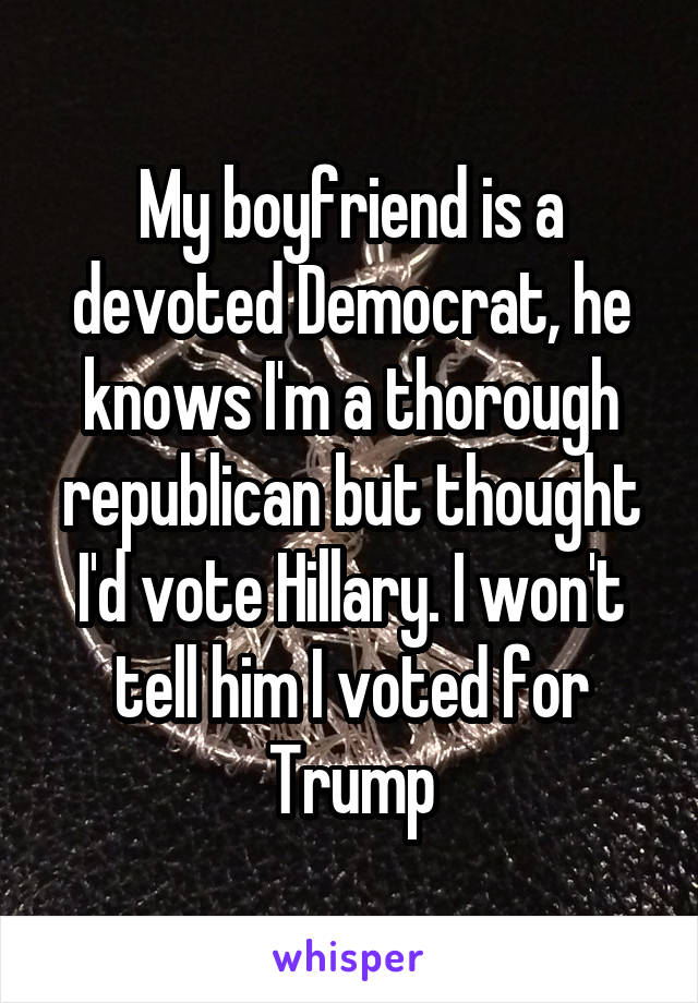 My boyfriend is a devoted Democrat, he knows I'm a thorough republican but thought I'd vote Hillary. I won't tell him I voted for Trump