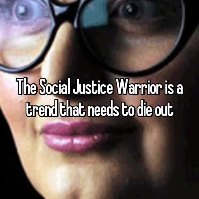 The Social Justice Warrior is a trend that needs to die out