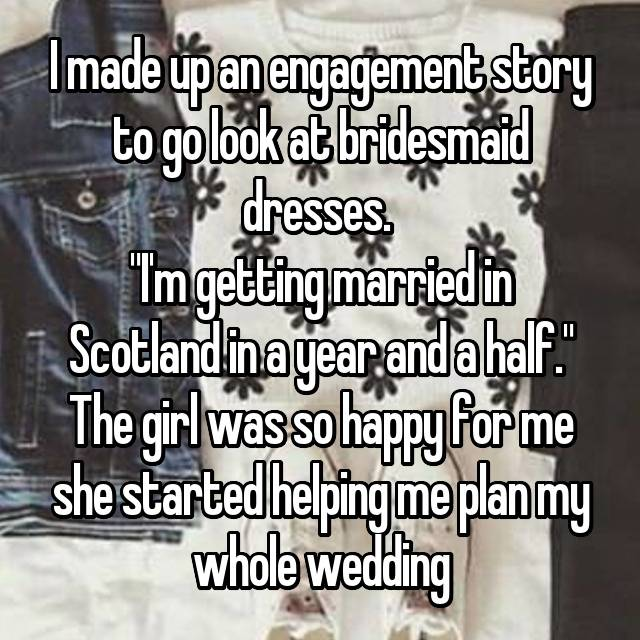 """I made up an engagement story to go look at bridesmaid dresses.  """"I'm getting married in Scotland in a year and a half."""" The girl was so happy for me she started helping me plan my whole wedding 😂"""