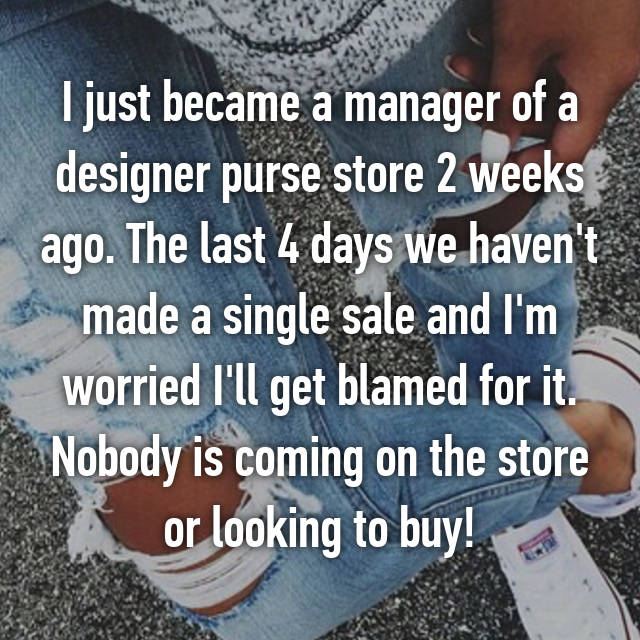 I just became a manager of a designer purse store 2 weeks ago. The last 4 days we haven't made a single sale and I'm worried I'll get blamed for it. Nobody is coming on the store or looking to buy!