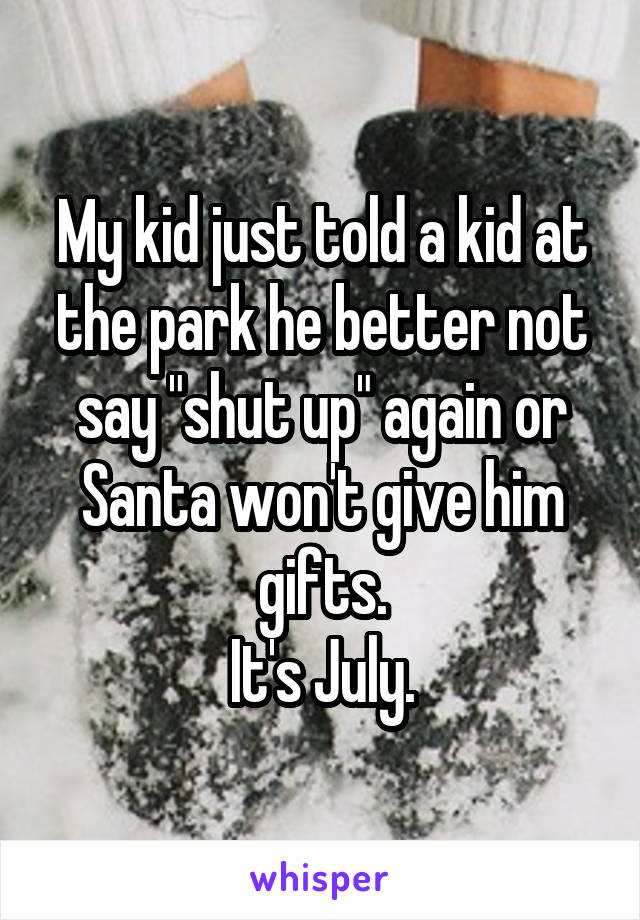 "My kid just told a kid at the park he better not say ""shut up"" again or Santa won't give him gifts. It's July."