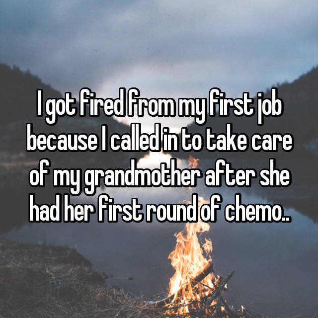 I got fired from my first job because I called in to take care of my grandmother after she had her first round of chemo..