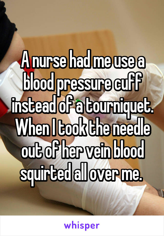 A nurse had me use a blood pressure cuff instead of a tourniquet. When I took the needle out of her vein blood squirted all over me.