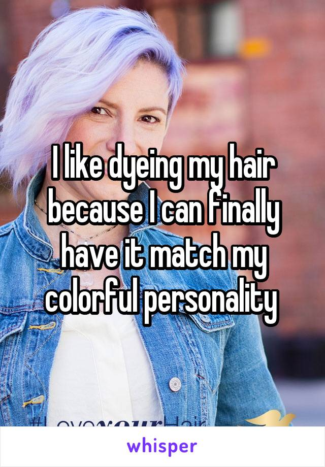 I like dyeing my hair because I can finally have it match my colorful personality