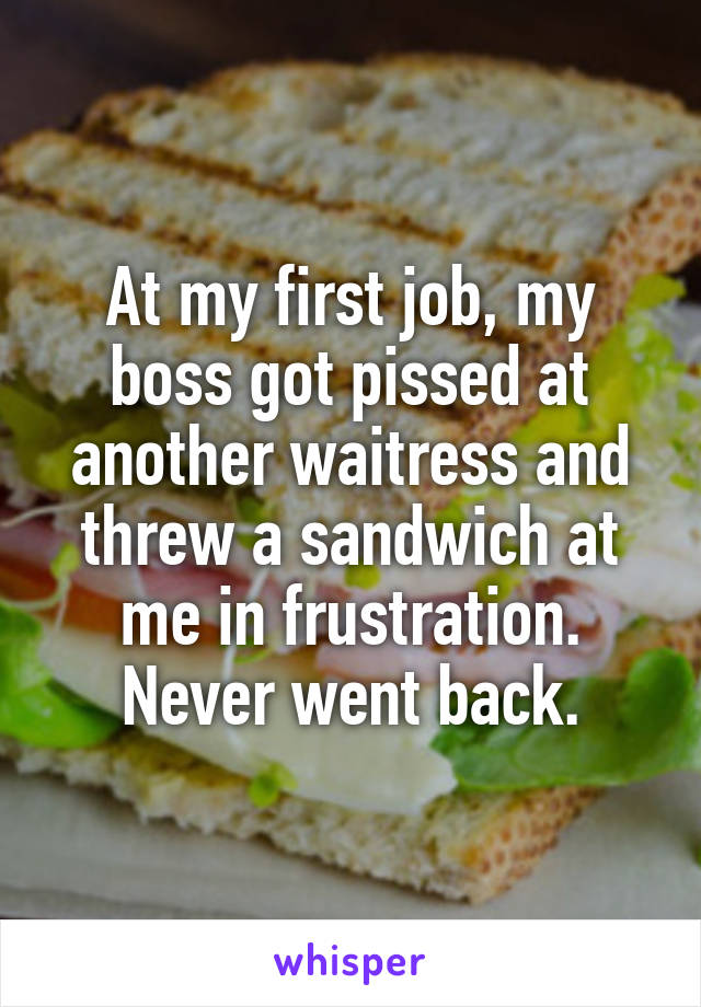 At my first job, my boss got pissed at another waitress and threw a sandwich at me in frustration. Never went back.