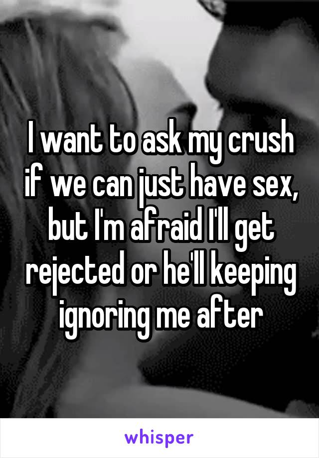 I want to ask my crush if we can just have sex, but I'm afraid