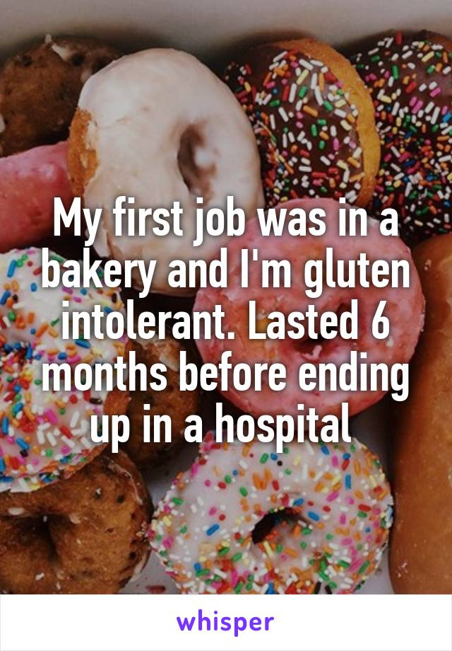 My first job was in a bakery and I'm gluten intolerant. Lasted 6 months before ending up in a hospital