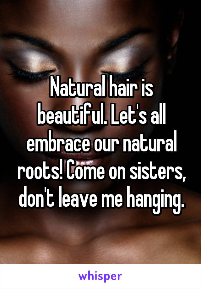 Natural hair is beautiful. Let's all embrace our natural roots! Come on sisters, don't leave me hanging.