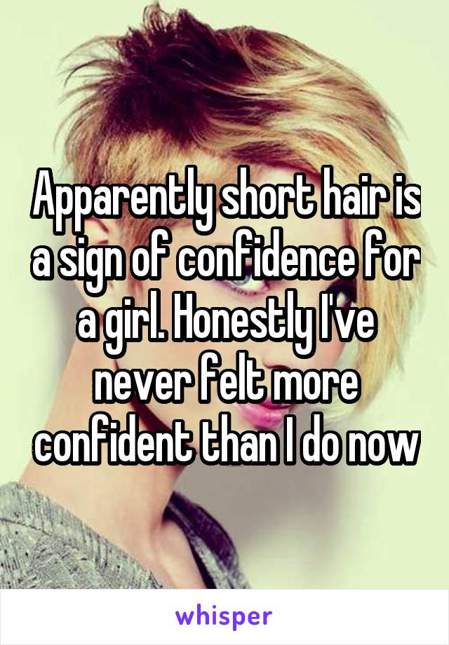 Apparently short hair is a sign of confidence for a girl. Honestly I've never felt more confident than I do now