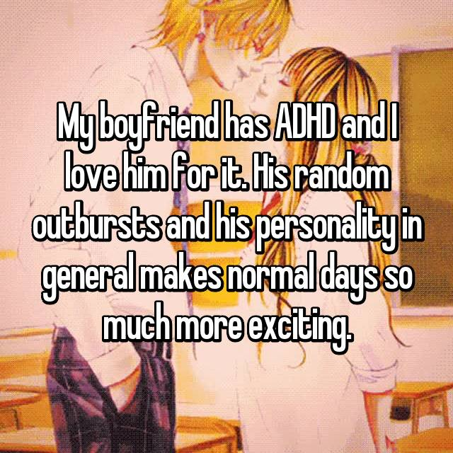 My boyfriend has ADHD and I love him for it. His random outbursts and his personality in general makes normal days so much more exciting.