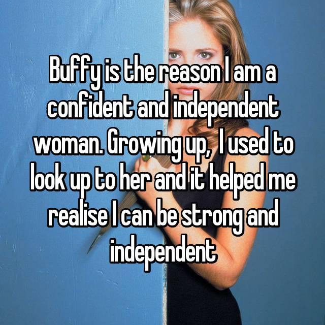 Buffy is the reason I am a confident and independent woman. Growing up,  I used to look up to her and it helped me realise I can be strong and independent