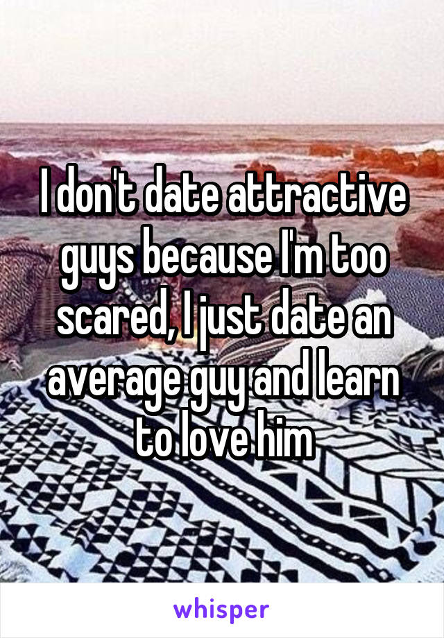 I don't date attractive guys because I'm too scared, I just date an average guy and learn to love him