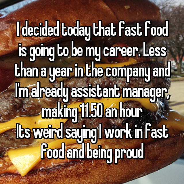 I decided today that fast food is going to be my career. Less than a year in the company and I'm already assistant manager, making 11.50 an hour Its weird saying I work in fast food and being proud