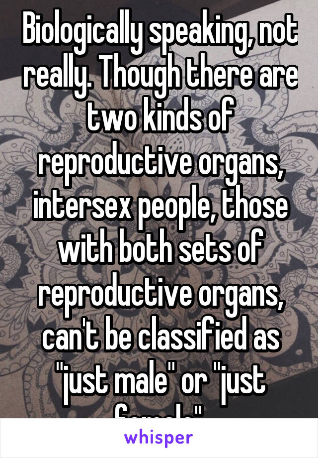 Biologically Speaking Not Really Though There Are Two Kinds Of Reproductive Organs Intersex People Those With