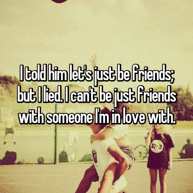 I told him let's just be friends; but I lied. I can't be just friends with someone I'm in love with.