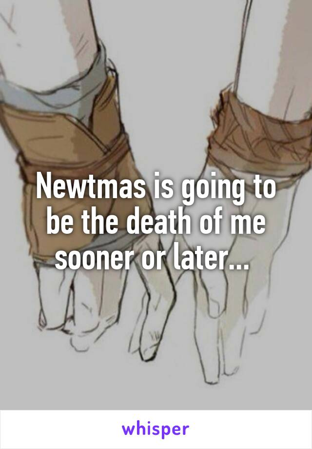 Newtmas is going to be the death of me sooner or later...