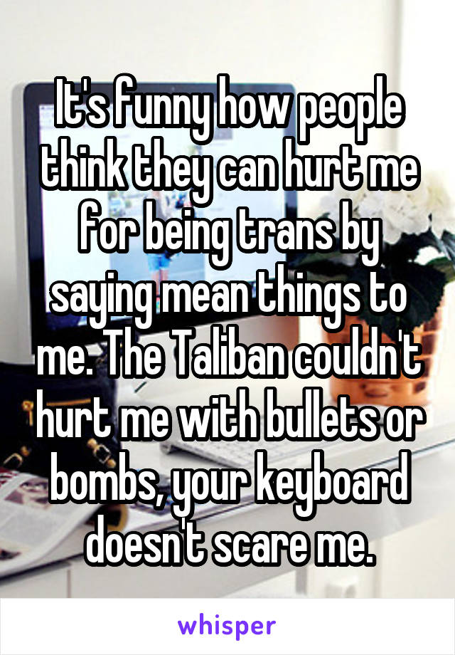It's funny how people think they can hurt me for being trans by saying mean things to me. The Taliban couldn't hurt me with bullets or bombs, your keyboard doesn't scare me.